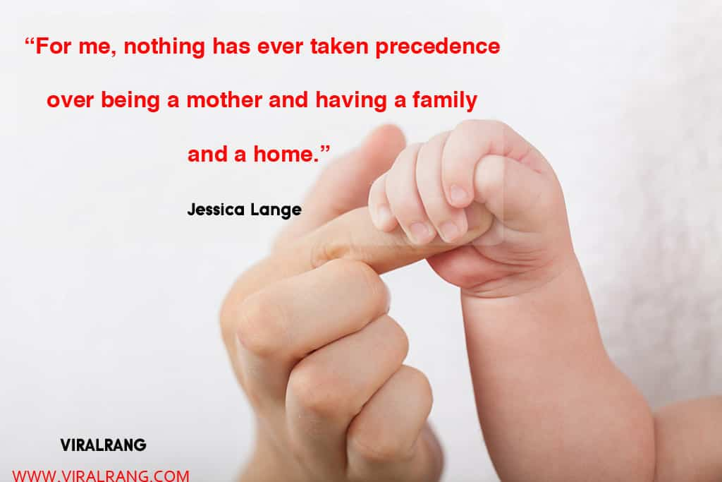 For me, nothing has ever taken precedence over being a mother and having a family and a home. Inspirational Family Quotes