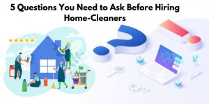 5 Questions You Need to Ask Before Hiring Home-Cleaners